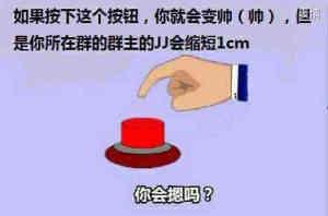 如果按下这个按钮,你就会变帅,但是你所在群的群主JJ会缩短1CM你会按吗?